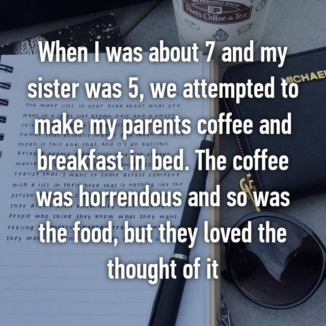 When I was about 7 and my sister was 5, we attempted to make my parents coffee and breakfast in bed. The coffee was horrendous and so was the food, but they loved the thought of it