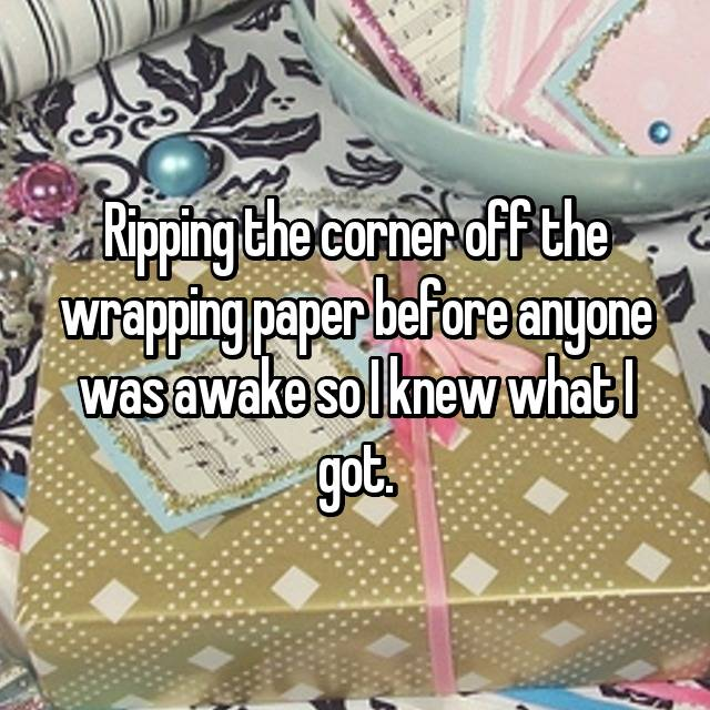 Ripping the corner off the wrapping paper before anyone was awake so I knew what I got.