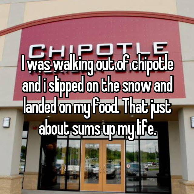 I was walking out of chipotle and i slipped on the snow and landed on my food. That just about sums up my life.