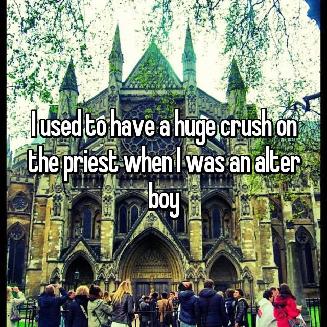 I used to have a huge crush on the priest when I was an alter boy