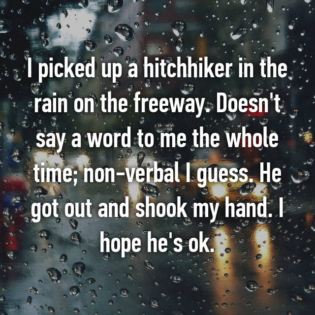 I picked up a hitchhiker in the rain on the freeway. Doesn't say a word to me the whole time; non-verbal I guess. He got out and shook my hand. I hope he's ok.