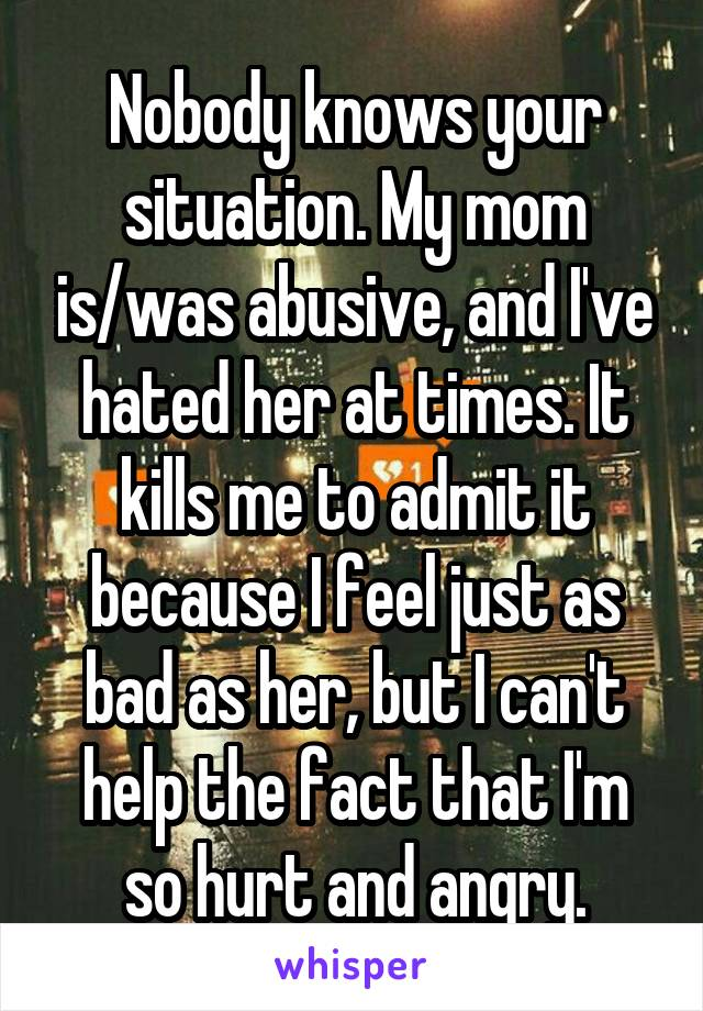 Nobody knows your situation. My mom is/was abusive, and I've hated her at times. It kills me to admit it because I feel just as bad as her, but I can't help the fact that I'm so hurt and angry.