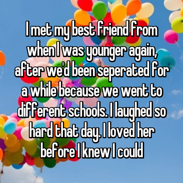I met my best friend from when I was younger again, after we'd been seperated for a while because we went to different schools. I laughed so hard that day. I loved her before I knew I could