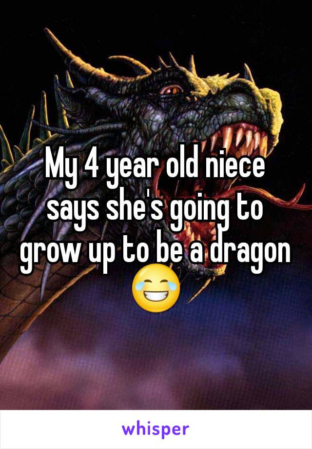 My 4 year old niece says she's going to grow up to be a dragon 😂