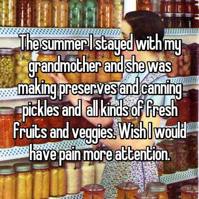 The summer I stayed with my grandmother and she was making preserves and canning pickles and  all kinds of fresh fruits and veggies. Wish I would have pain more attention.