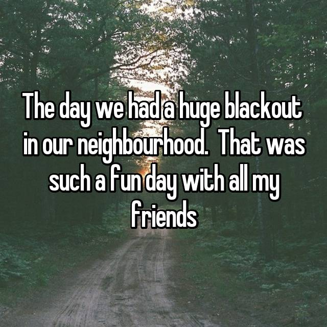 The day we had a huge blackout  in our neighbourhood.  That was such a fun day with all my friends