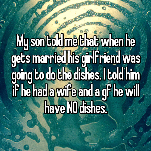 My son told me that when he gets married his girlfriend was going to do the dishes. I told him if he had a wife and a gf he will have NO dishes. 😂