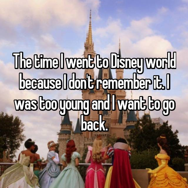 The time I went to Disney world because I don't remember it. I was too young and I want to go back.