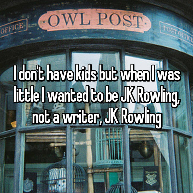 I don't have kids but when I was little I wanted to be JK Rowling, not a writer, JK Rowling