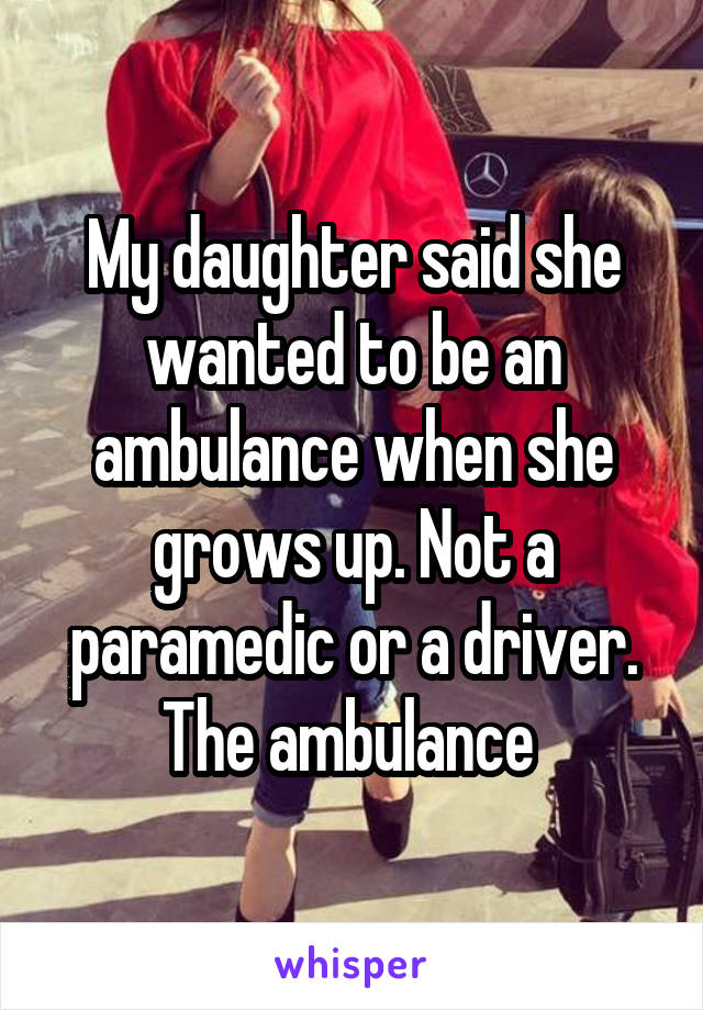 My daughter said she wanted to be an ambulance when she grows up. Not a paramedic or a driver. The ambulance