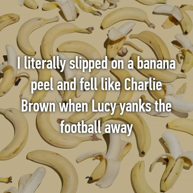I literally slipped on a banana peel and fell like Charlie Brown when Lucy yanks the football away