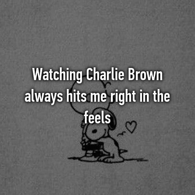 Watching Charlie Brown always hits me right in the feels