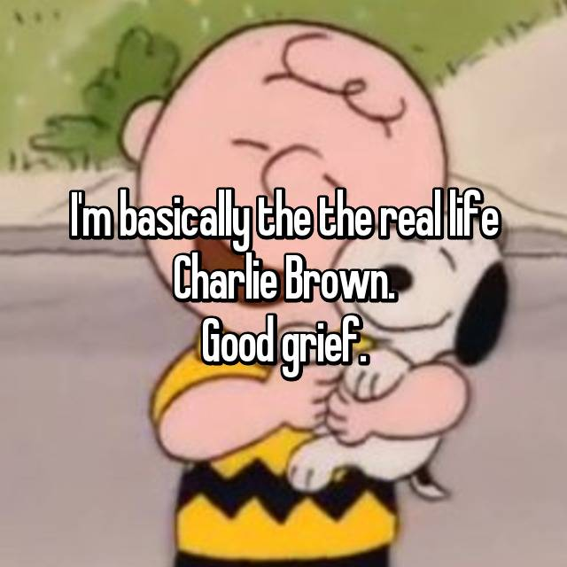 I'm basically the the real life Charlie Brown. Good grief.