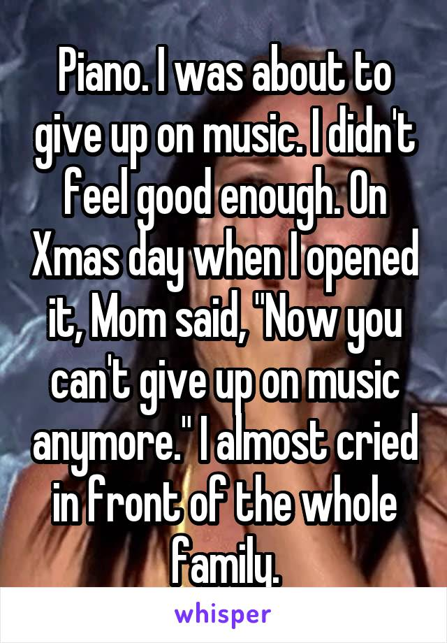 """Piano. I was about to give up on music. I didn't feel good enough. On Xmas day when I opened it, Mom said, """"Now you can't give up on music anymore."""" I almost cried in front of the whole family."""