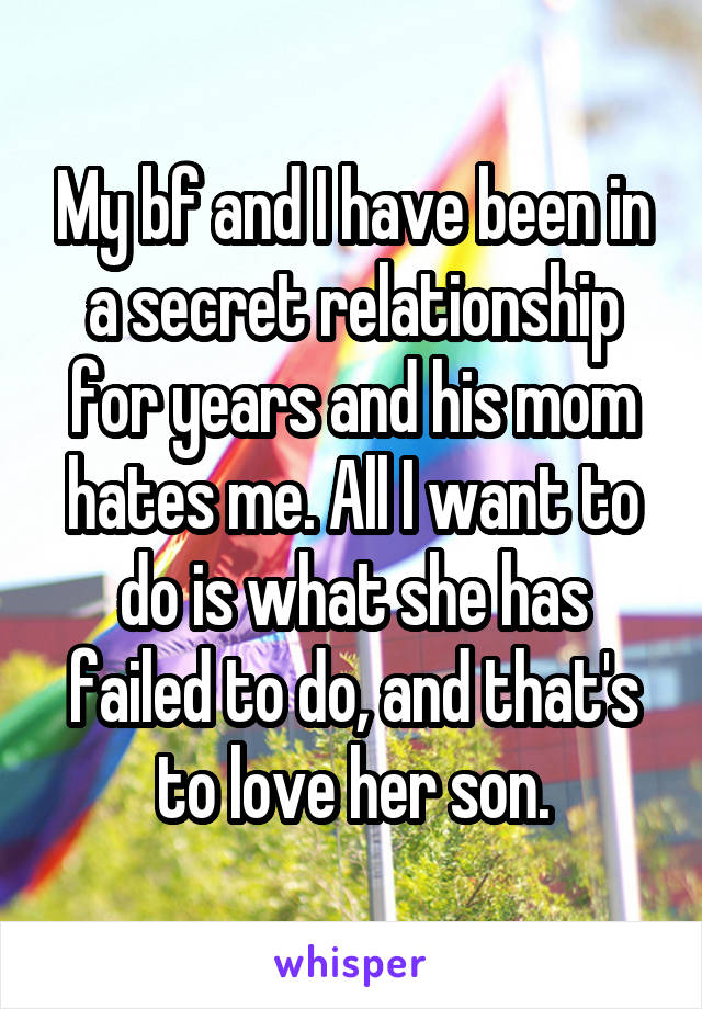 My bf and I have been in a secret relationship for years and his mom hates me. All I want to do is what she has failed to do, and that's to love her son.