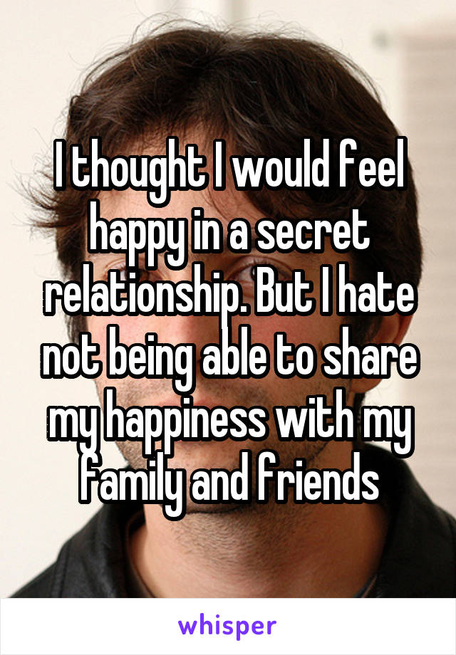I thought I would feel happy in a secret relationship. But I hate not being able to share my happiness with my family and friends