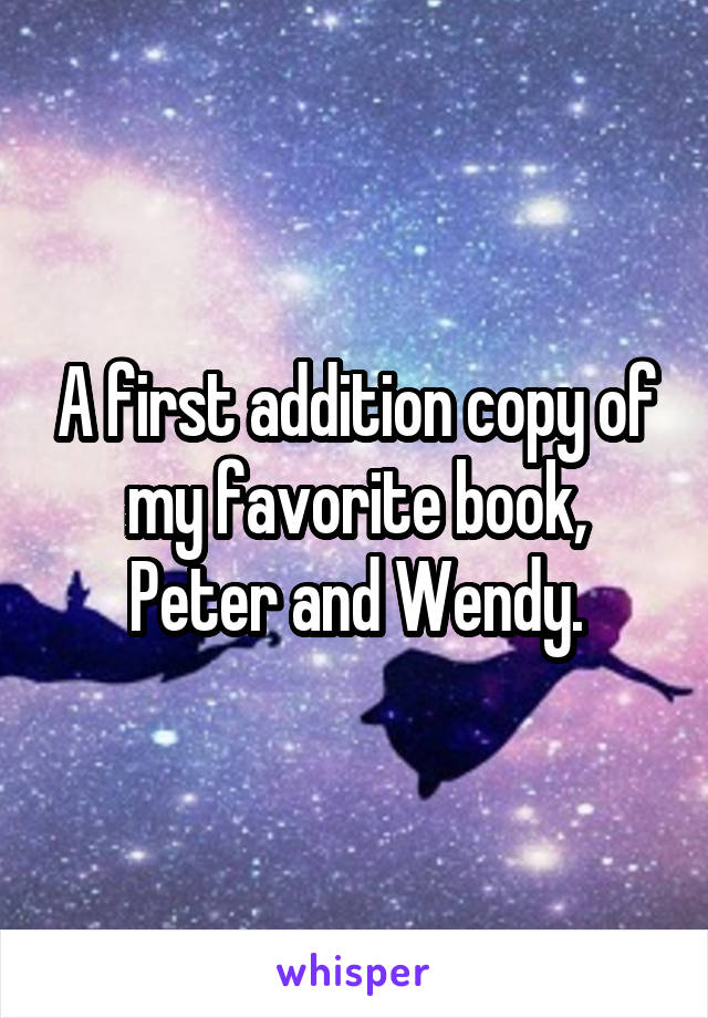 A first addition copy of my favorite book, Peter and Wendy.