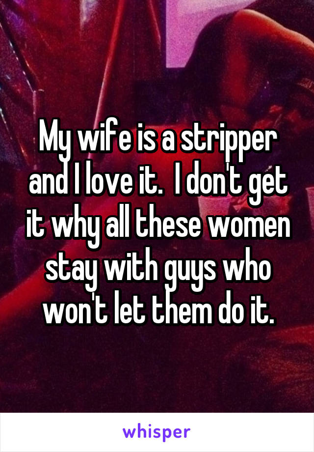 My wife is a stripper and I love it.  I don't get it why all these women stay with guys who won't let them do it.