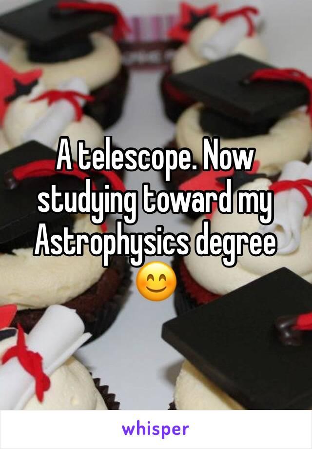 A telescope. Now studying toward my Astrophysics degree 😊