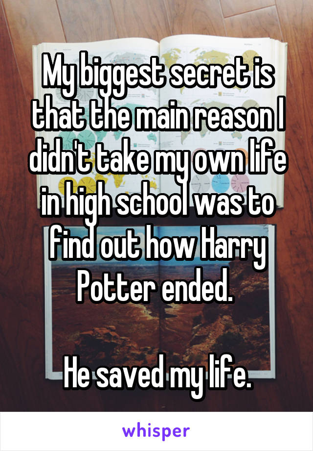 My biggest secret is that the main reason I didn't take my own life in high school was to find out how Harry Potter ended.   He saved my life.
