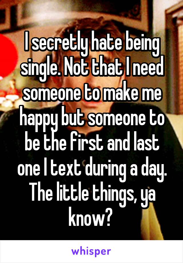 I secretly hate being single. Not that I need someone to make me happy but someone to be the first and last one I text during a day. The little things, ya know?