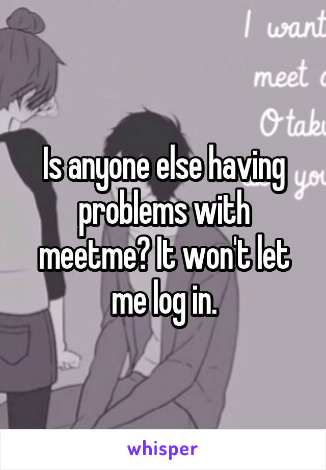 Is anyone else having problems with meetme? It won't let me log in