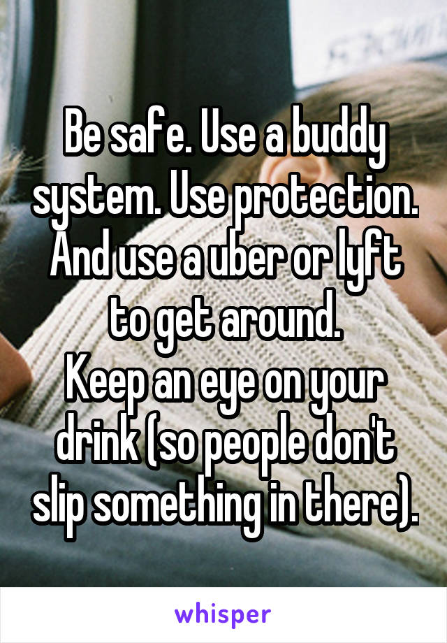 Be safe  Use a buddy system  Use protection  And use a uber