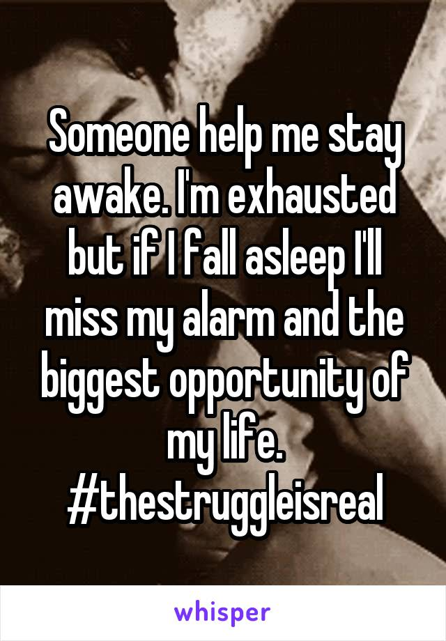 Someone help me stay awake. I'm exhausted but if I fall asleep I'll miss my alarm and the biggest opportunity of my life. #thestruggleisreal