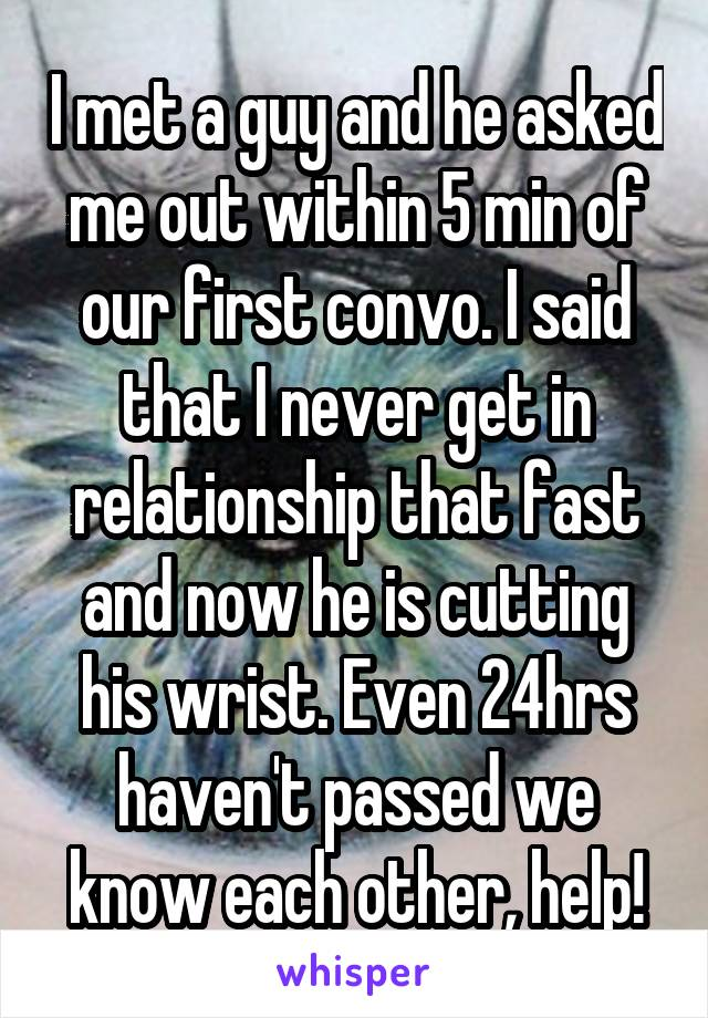 I met a guy and he asked me out within 5 min of our first convo. I said that I never get in relationship that fast and now he is cutting his wrist. Even 24hrs haven't passed we know each other, help!