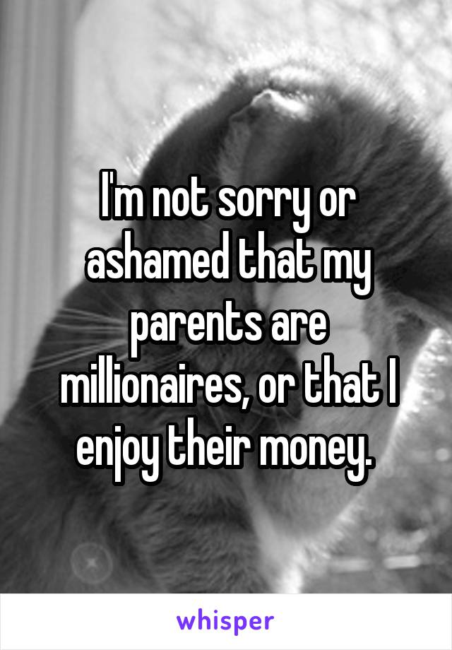 I'm not sorry or ashamed that my parents are millionaires, or that I enjoy their money.