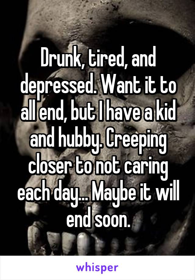 Drunk, tired, and depressed. Want it to all end, but I have a kid and hubby. Creeping closer to not caring each day... Maybe it will end soon.