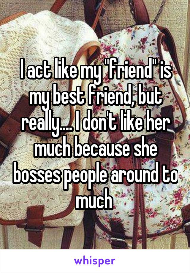 "I act like my ""friend"" is my best friend, but really.... I don't like her much because she bosses people around to much"