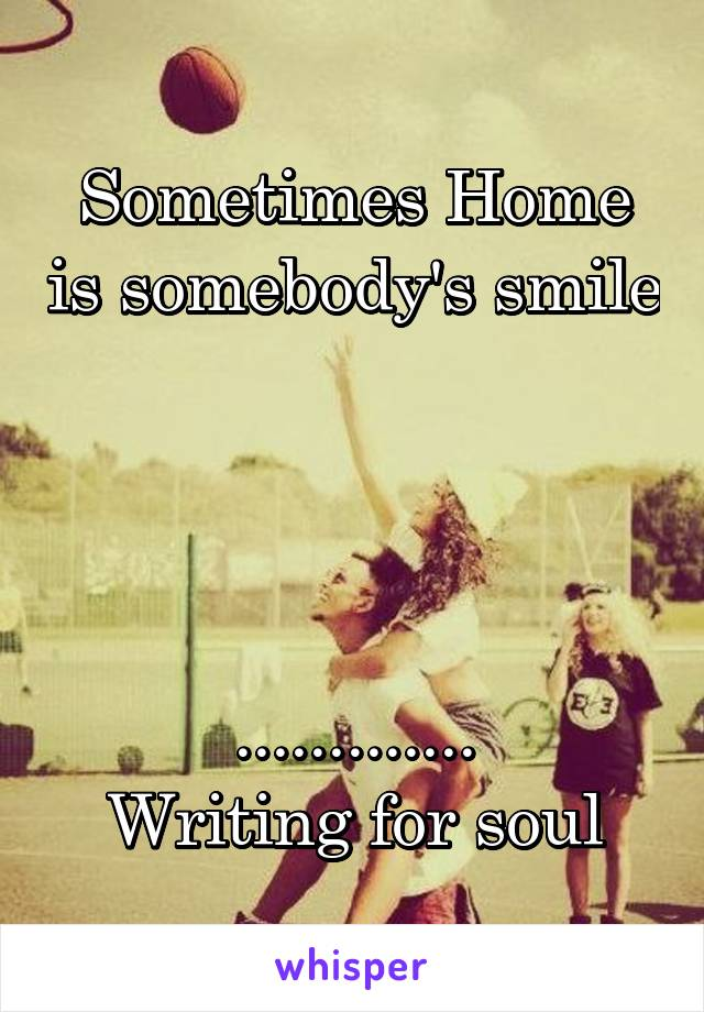 Sometimes Home is somebody's smile     ............. Writing for soul