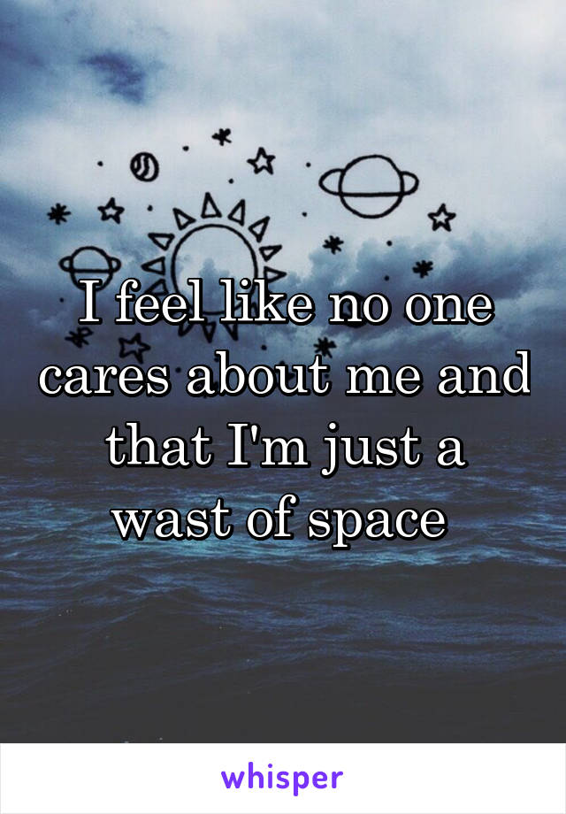 I feel like no one cares about me and that I'm just a wast of space