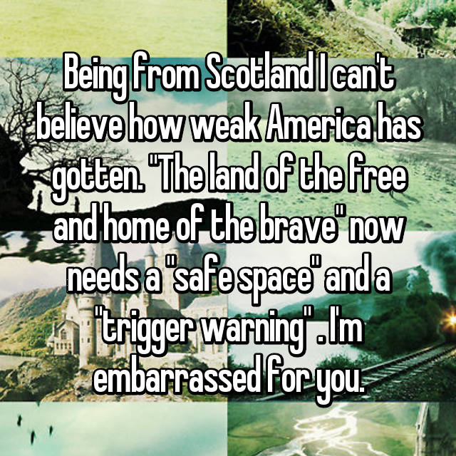 "Being from Scotland I can't believe how weak America has gotten. ""The land of the free and home of the brave"" now needs a ""safe space"" and a ""trigger warning"" 😂. I'm embarrassed for you."