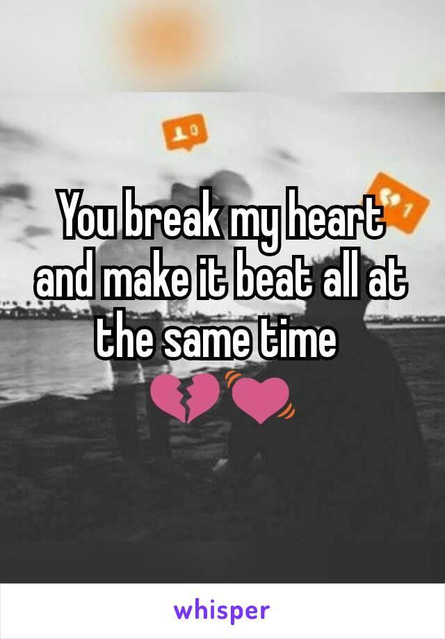 You break my heart and make it beat all at the same time  💔💓