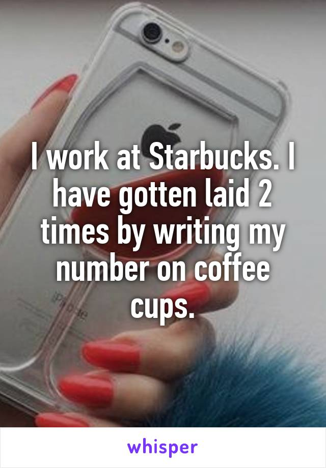 I work at Starbucks. I have gotten laid 2 times by writing my number on coffee cups.