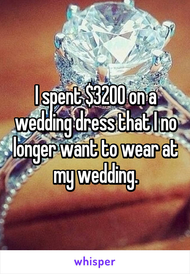 I spent $3200 on a wedding dress that I no longer want to wear at my wedding.