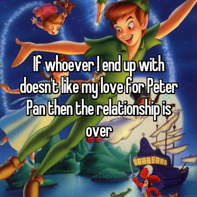 If whoever I end up with doesn't like my love for Peter Pan then the relationship is over