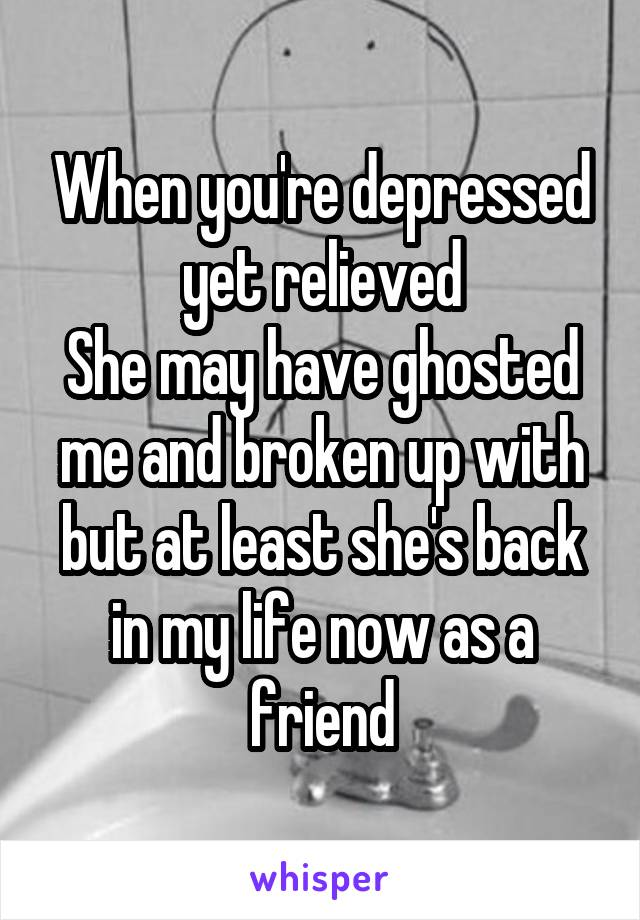 When you're depressed yet relieved She may have ghosted me and broken up with but at least she's back in my life now as a friend