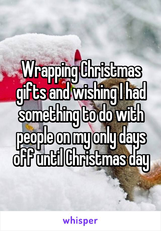 Wrapping Christmas gifts and wishing I had something to do with people on my only days off until Christmas day