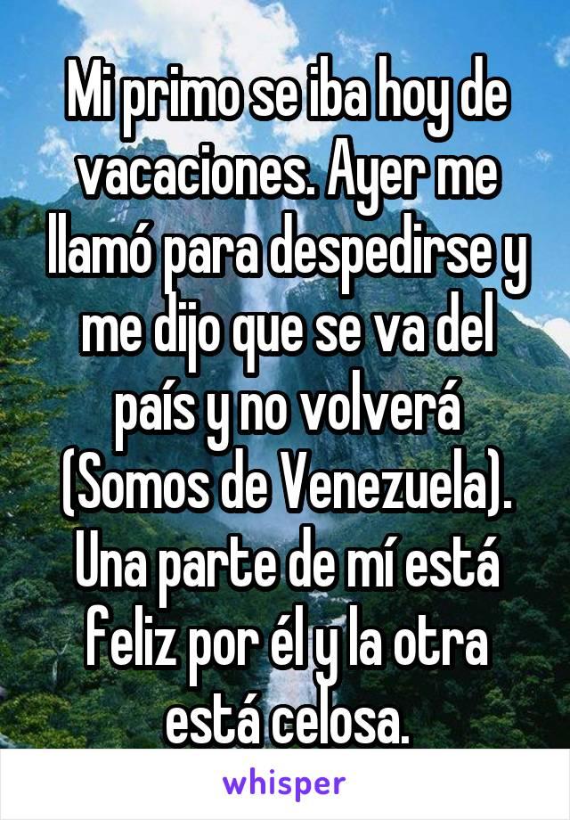 Mi primo se iba hoy de vacaciones. Ayer me llamó para despedirse y me dijo que se va del país y no volverá (Somos de Venezuela). Una parte de mí está feliz por él y la otra está celosa.
