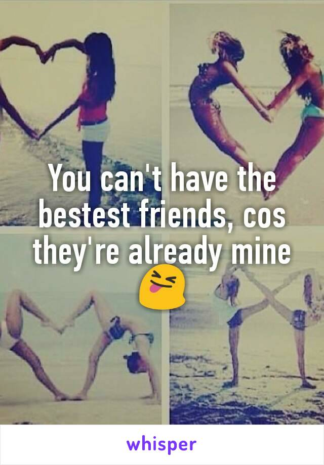You can't have the bestest friends, cos they're already mine 😝
