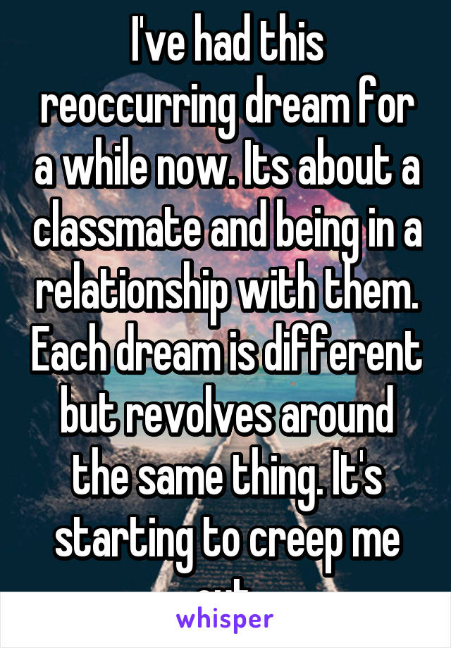 I've had this reoccurring dream for a while now. Its about a classmate and being in a relationship with them. Each dream is different but revolves around the same thing. It's starting to creep me out.