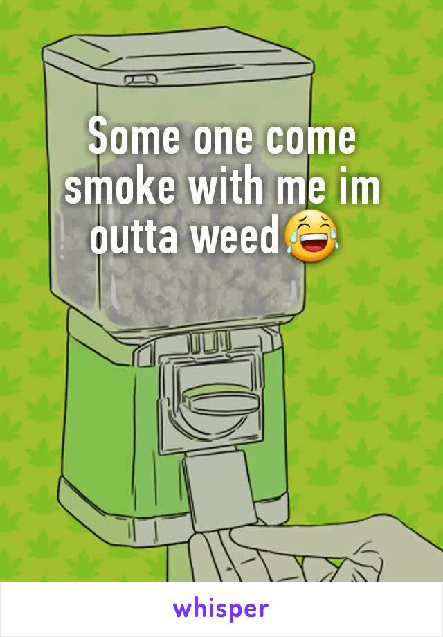 Some one come smoke with me im outta weed😂