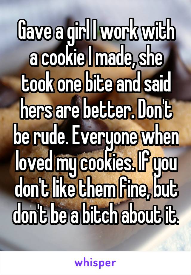 Gave a girl I work with a cookie I made, she took one bite and said hers are better. Don't be rude. Everyone when loved my cookies. If you don't like them fine, but don't be a bitch about it.