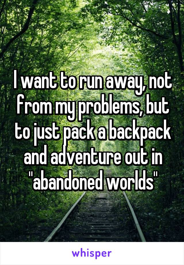 """I want to run away, not from my problems, but to just pack a backpack and adventure out in """"abandoned worlds"""""""