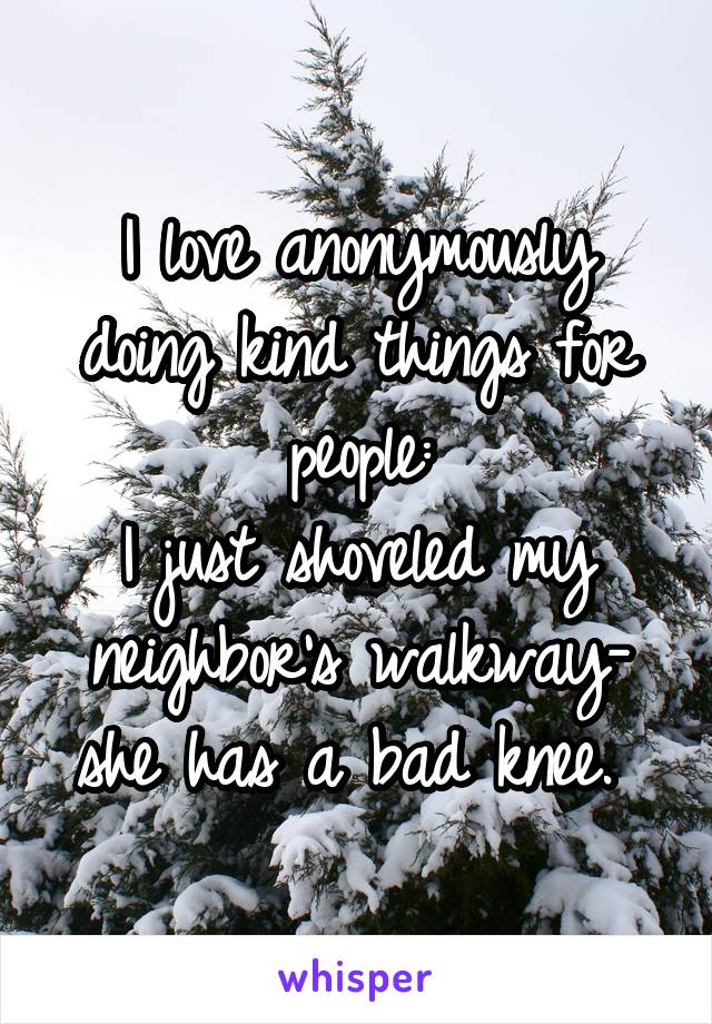 I love anonymously doing kind things for people: I just shoveled my neighbor's walkway- she has a bad knee.