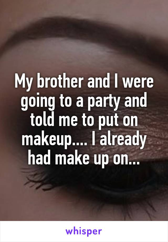 My brother and I were going to a party and told me to put on makeup.... I already had make up on...