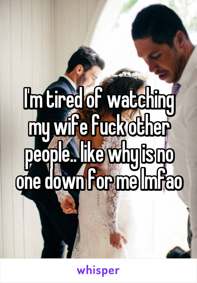 I'm tired of watching my wife fuck other people.. like why is no one down for me lmfao